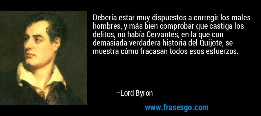 Debería estar muy dispuestos a corregir los males hombres, y más bien comprobar que castiga los delitos, no había Cervantes, en la que con demasiada verdadera historia del Quijote, se muestra cómo fracasan todos esos esfuerzos. – Lord Byron