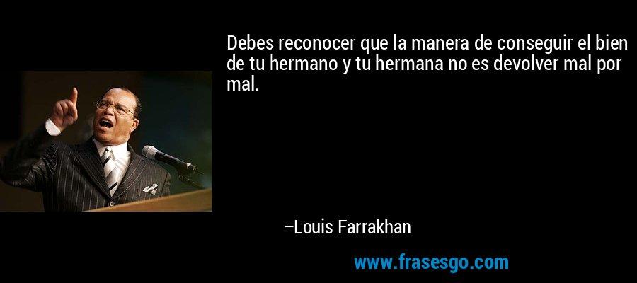 Debes reconocer que la manera de conseguir el bien de tu hermano y tu hermana no es devolver mal por mal. – Louis Farrakhan
