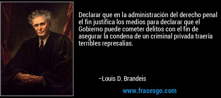 Declarar que en la administración del derecho penal el fin justifica los medios para declarar que el Gobierno puede cometer delitos con el fin de asegurar la condena de un criminal privada traería terribles represalias. – Louis D. Brandeis