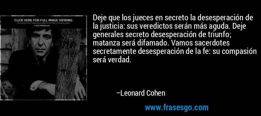 Deje que los jueces en secreto la desesperación de la justicia: sus veredictos serán más aguda. Deje generales secreto desesperación de triunfo; matanza será difamado. Vamos sacerdotes secretamente desesperación de la fe: su compasión será verdad. – Leonard Cohen