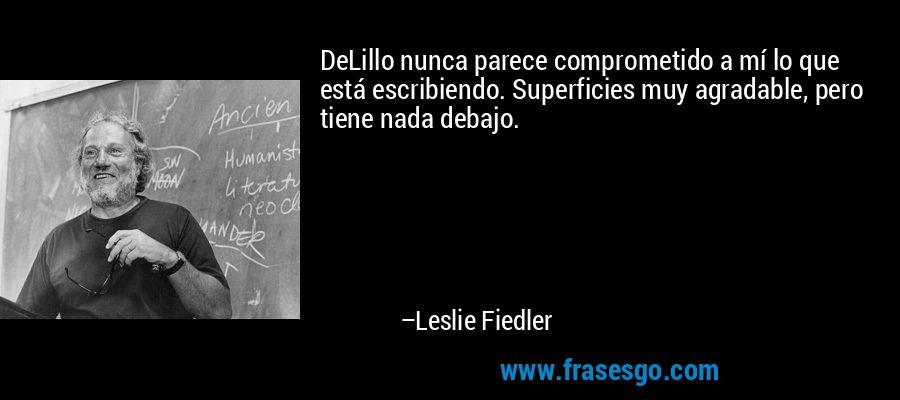 DeLillo nunca parece comprometido a mí lo que está escribiendo. Superficies muy agradable, pero tiene nada debajo. – Leslie Fiedler