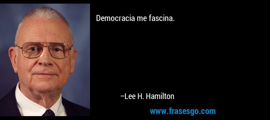 Democracia me fascina. – Lee H. Hamilton