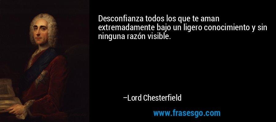 Desconfianza todos los que te aman extremadamente bajo un ligero conocimiento y sin ninguna razón visible. – Lord Chesterfield
