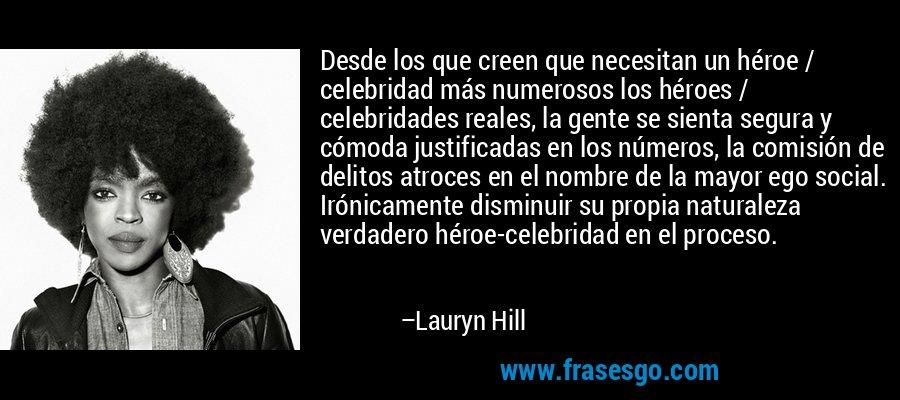 Desde los que creen que necesitan un héroe / celebridad más numerosos los héroes / celebridades reales, la gente se sienta segura y cómoda justificadas en los números, la comisión de delitos atroces en el nombre de la mayor ego social. Irónicamente disminuir su propia naturaleza verdadero héroe-celebridad en el proceso. – Lauryn Hill