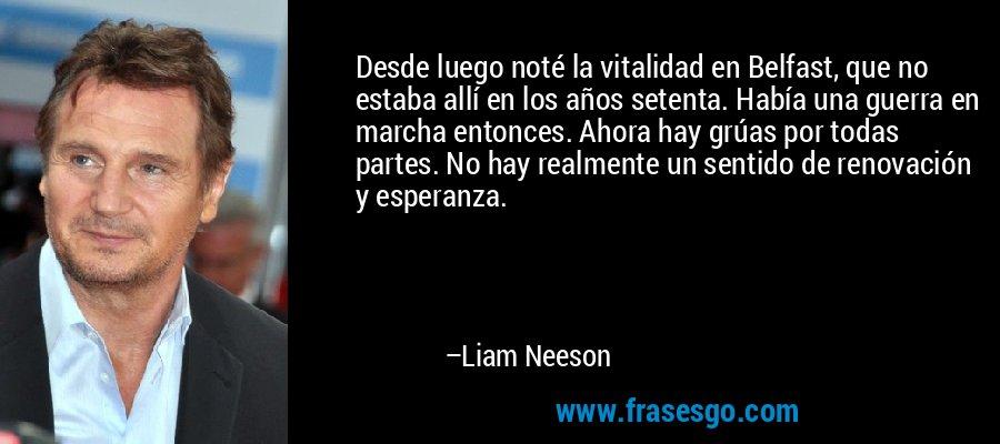 Desde luego noté la vitalidad en Belfast, que no estaba allí en los años setenta. Había una guerra en marcha entonces. Ahora hay grúas por todas partes. No hay realmente un sentido de renovación y esperanza. – Liam Neeson