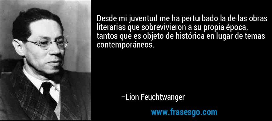 Desde mi juventud me ha perturbado la de las obras literarias que sobrevivieron a su propia época, tantos que es objeto de histórica en lugar de temas contemporáneos. – Lion Feuchtwanger