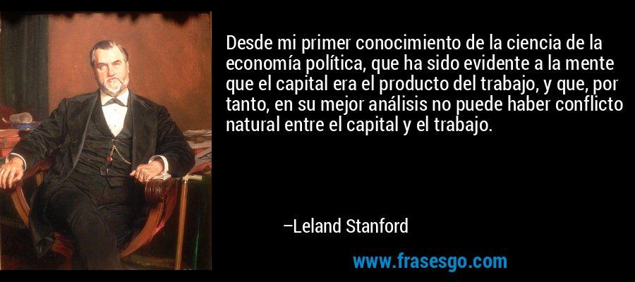 Desde mi primer conocimiento de la ciencia de la economía política, que ha sido evidente a la mente que el capital era el producto del trabajo, y que, por tanto, en su mejor análisis no puede haber conflicto natural entre el capital y el trabajo. – Leland Stanford