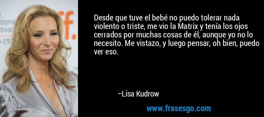 Desde que tuve el bebé no puedo tolerar nada violento o triste, me vio la Matrix y tenía los ojos cerrados por muchas cosas de él, aunque yo no lo necesito. Me vistazo, y luego pensar, oh bien, puedo ver eso. – Lisa Kudrow