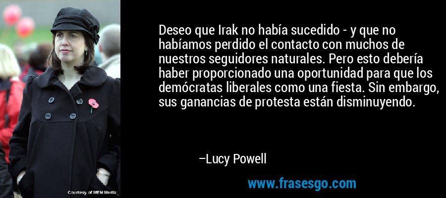 Deseo que Irak no había sucedido - y que no habíamos perdido el contacto con muchos de nuestros seguidores naturales. Pero esto debería haber proporcionado una oportunidad para que los demócratas liberales como una fiesta. Sin embargo, sus ganancias de protesta están disminuyendo. – Lucy Powell
