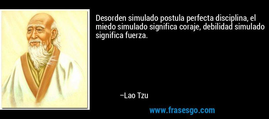 Desorden simulado postula perfecta disciplina, el miedo simulado significa coraje, debilidad simulado significa fuerza. – Lao Tzu