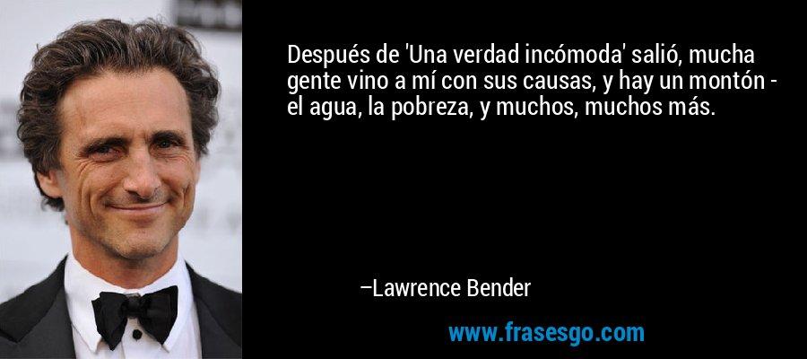 Después de 'Una verdad incómoda' salió, mucha gente vino a mí con sus causas, y hay un montón - el agua, la pobreza, y muchos, muchos más. – Lawrence Bender
