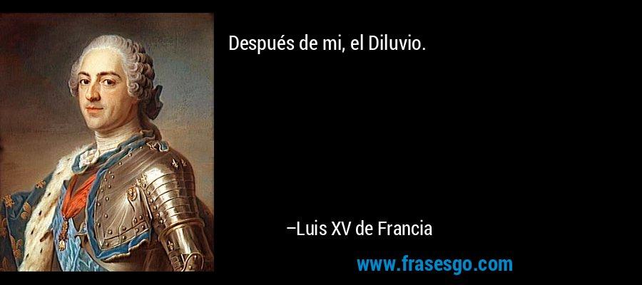 Después de mi, el Diluvio. – Luis XV de Francia