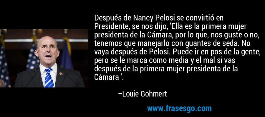 Después de Nancy Pelosi se convirtió en Presidente, se nos dijo, 'Ella es la primera mujer presidenta de la Cámara, por lo que, nos guste o no, tenemos que manejarlo con guantes de seda. No vaya después de Pelosi. Puede ir en pos de la gente, pero se le marca como media y el mal si vas después de la primera mujer presidenta de la Cámara '. – Louie Gohmert