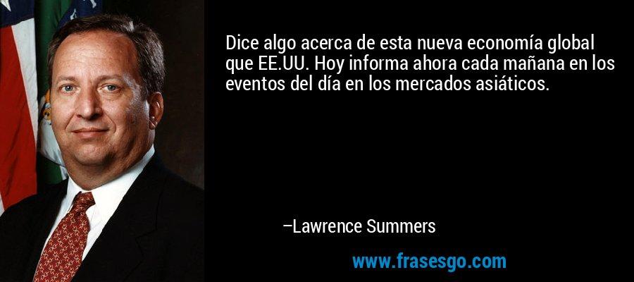 Dice algo acerca de esta nueva economía global que EE.UU. Hoy informa ahora cada mañana en los eventos del día en los mercados asiáticos. – Lawrence Summers
