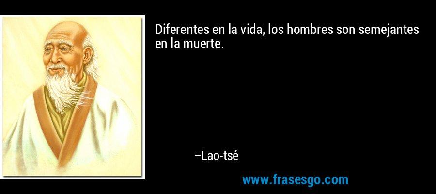 Diferentes en la vida, los hombres son semejantes en la muerte. – Lao-tsé