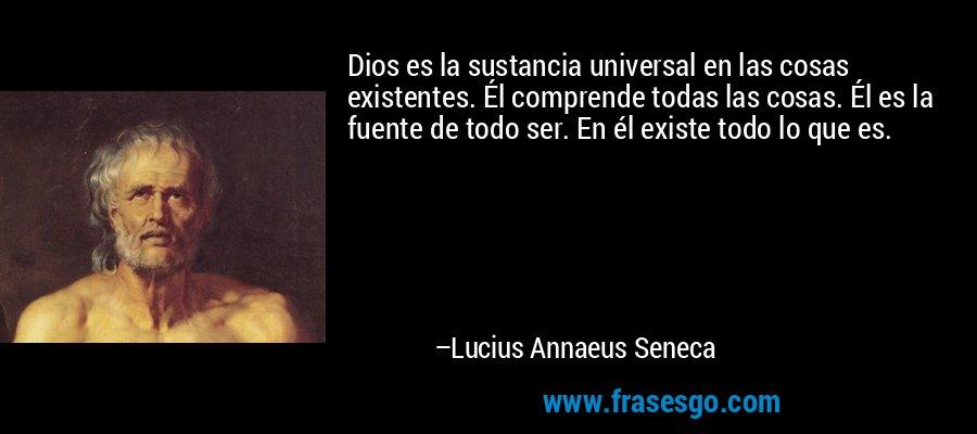 Dios es la sustancia universal en las cosas existentes. Él comprende todas las cosas. Él es la fuente de todo ser. En él existe todo lo que es. – Lucius Annaeus Seneca