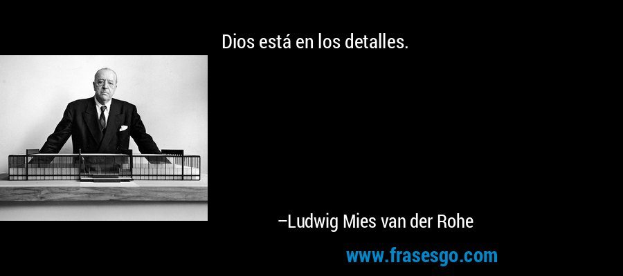 Dios está en los detalles. – Ludwig Mies van der Rohe