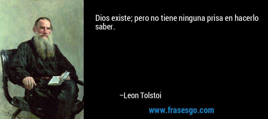 Dios existe; pero no tiene ninguna prisa en hacerlo saber. – Leon Tolstoi