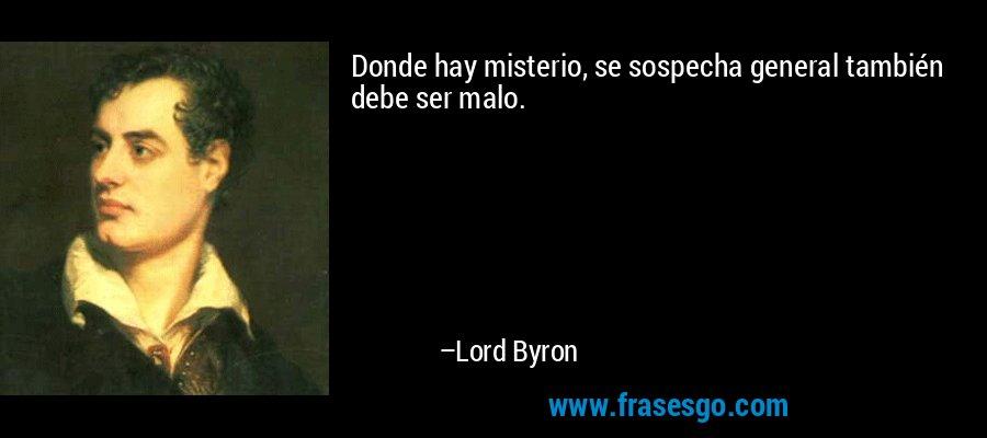 Donde hay misterio, se sospecha general también debe ser malo. – Lord Byron