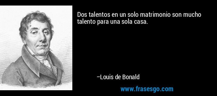 Dos talentos en un solo matrimonio son mucho talento para una sola casa. – Louis de Bonald