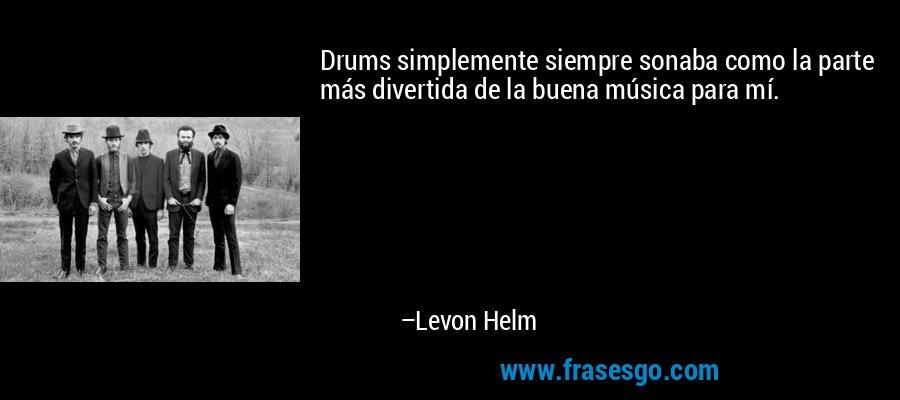 Drums simplemente siempre sonaba como la parte más divertida de la buena música para mí. – Levon Helm