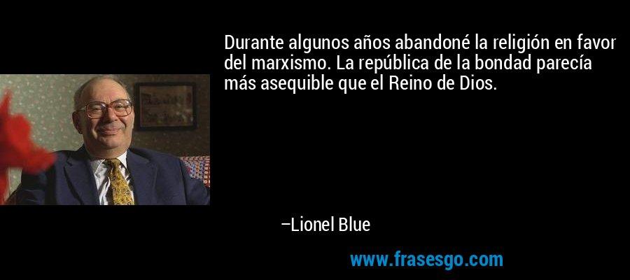Durante algunos años abandoné la religión en favor del marxismo. La república de la bondad parecía más asequible que el Reino de Dios. – Lionel Blue