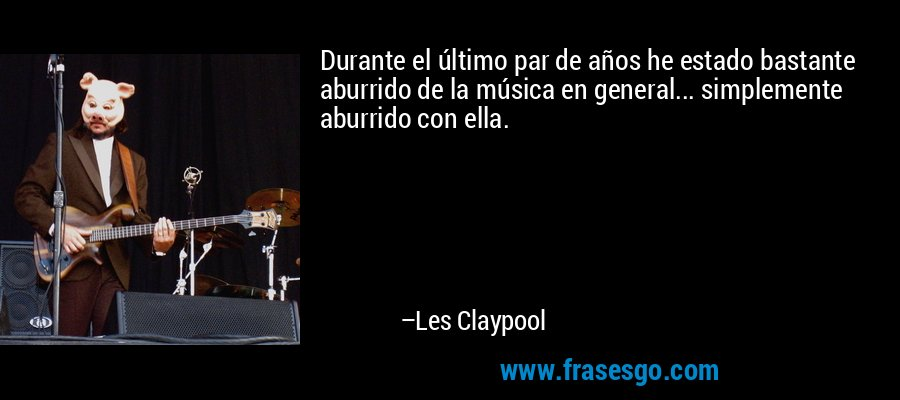 Durante el último par de años he estado bastante aburrido de la música en general... simplemente aburrido con ella. – Les Claypool