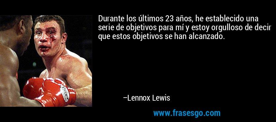 Durante los últimos 23 años, he establecido una serie de objetivos para mí y estoy orgulloso de decir que estos objetivos se han alcanzado. – Lennox Lewis