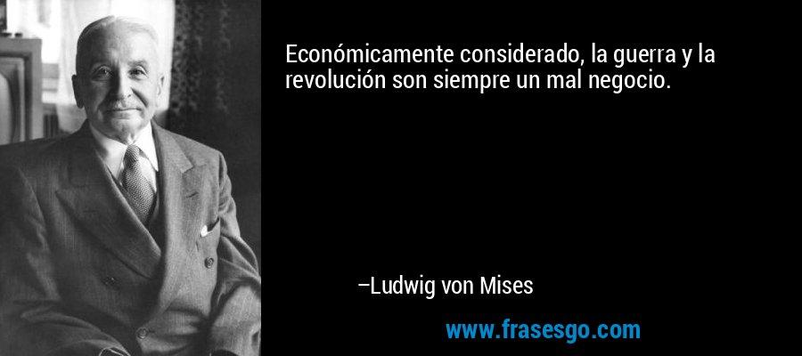 Económicamente considerado, la guerra y la revolución son siempre un mal negocio. – Ludwig von Mises