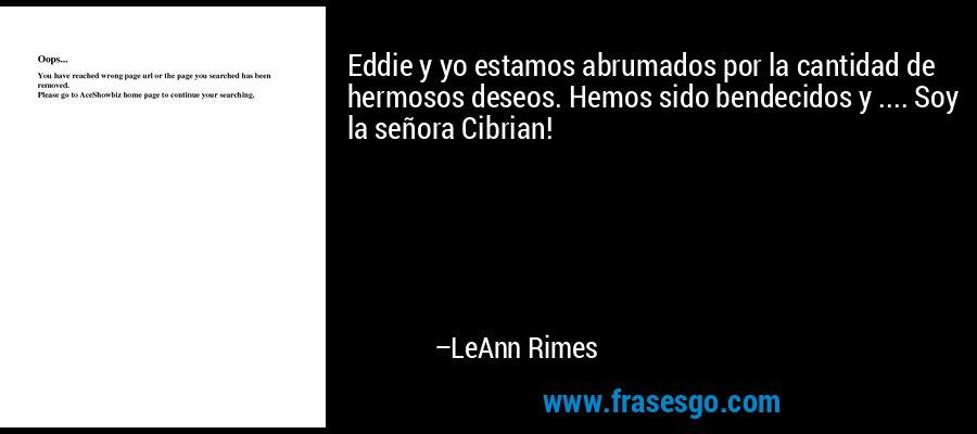 Eddie y yo estamos abrumados por la cantidad de hermosos deseos. Hemos sido bendecidos y .... Soy la señora Cibrian! – LeAnn Rimes