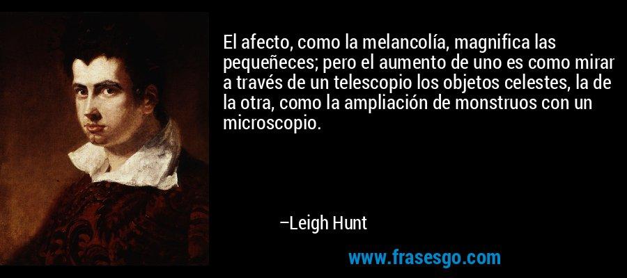 El afecto, como la melancolía, magnifica las pequeñeces; pero el aumento de uno es como mirar a través de un telescopio los objetos celestes, la de la otra, como la ampliación de monstruos con un microscopio. – Leigh Hunt