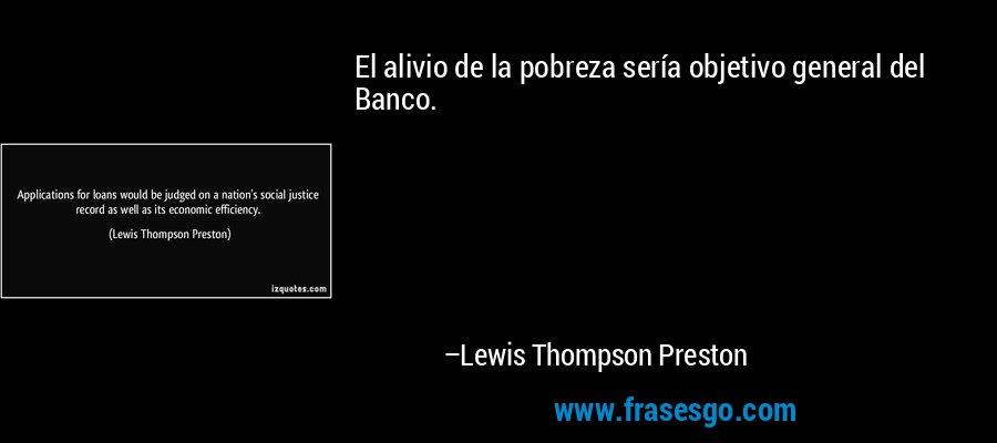 El alivio de la pobreza sería objetivo general del Banco. – Lewis Thompson Preston