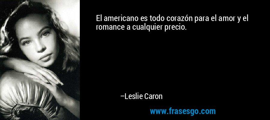 El americano es todo corazón para el amor y el romance a cualquier precio. – Leslie Caron