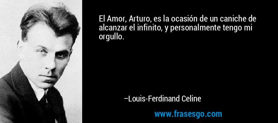 El Amor, Arturo, es la ocasión de un caniche de alcanzar el infinito, y personalmente tengo mi orgullo. – Louis-Ferdinand Celine