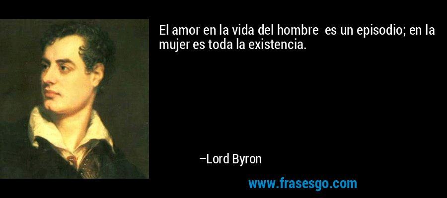 El amor en la vida del hombre  es un episodio; en la mujer es toda la existencia. – Lord Byron