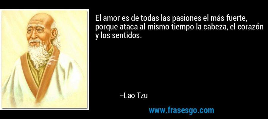 El amor es de todas las pasiones el más fuerte, porque ataca al mismo tiempo la cabeza, el corazón y los sentidos. – Lao Tzu