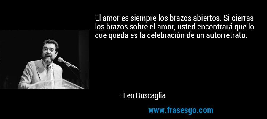 El amor es siempre los brazos abiertos. Si cierras los brazos sobre el amor, usted encontrará que lo que queda es la celebración de un autorretrato. – Leo Buscaglia