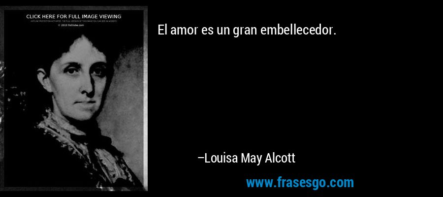 El amor es un gran embellecedor. – Louisa May Alcott