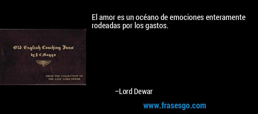 El amor es un océano de emociones enteramente rodeadas por los gastos. – Lord Dewar