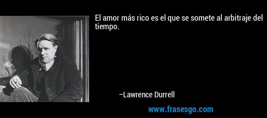 El amor más rico es el que se somete al arbitraje del tiempo. – Lawrence Durrell