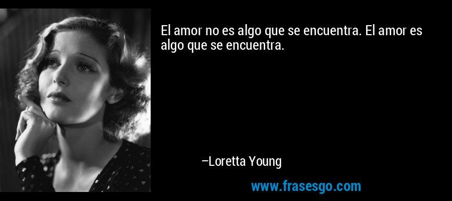 El amor no es algo que se encuentra. El amor es algo que se encuentra. – Loretta Young