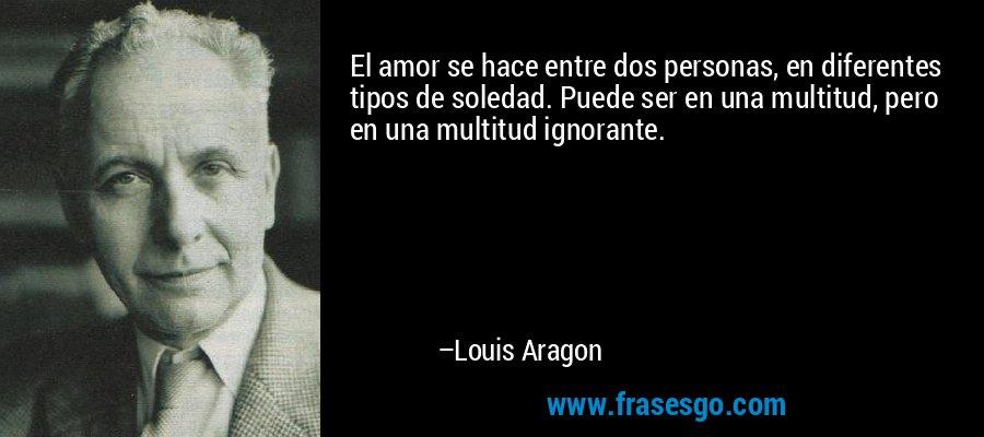 El amor se hace entre dos personas, en diferentes tipos de soledad. Puede ser en una multitud, pero en una multitud ignorante. – Louis Aragon