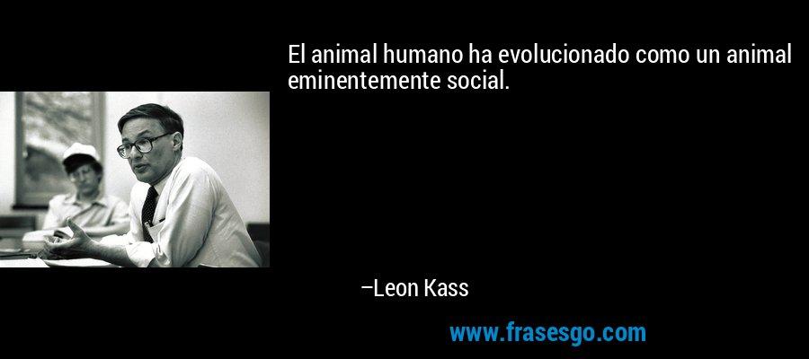 El animal humano ha evolucionado como un animal eminentemente social. – Leon Kass
