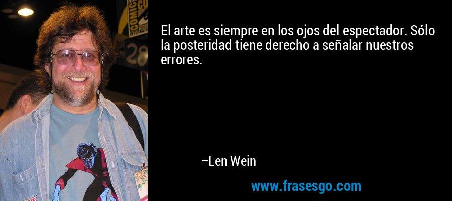 El arte es siempre en los ojos del espectador. Sólo la posteridad tiene derecho a señalar nuestros errores. – Len Wein