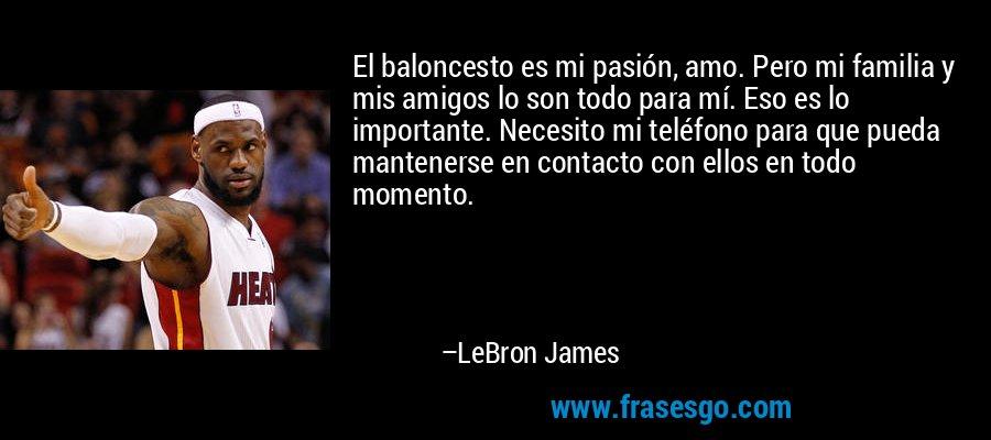 El baloncesto es mi pasión, amo. Pero mi familia y mis amigos lo son todo para mí. Eso es lo importante. Necesito mi teléfono para que pueda mantenerse en contacto con ellos en todo momento. – LeBron James