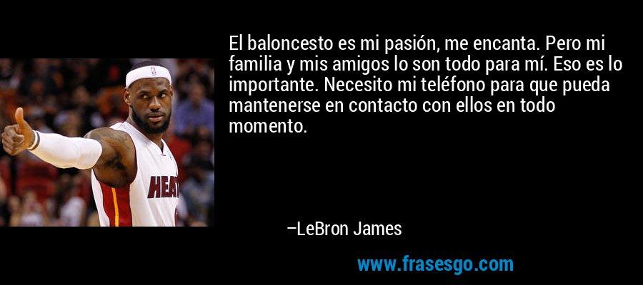 El baloncesto es mi pasión, me encanta. Pero mi familia y mi ...