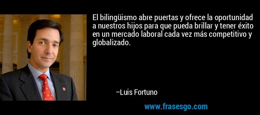 El bilingüismo abre puertas y ofrece la oportunidad a nuestros hijos para que pueda brillar y tener éxito en un mercado laboral cada vez más competitivo y globalizado. – Luis Fortuno