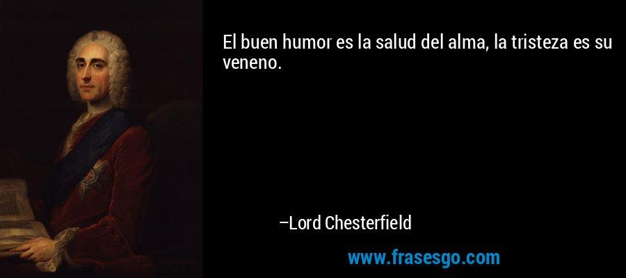 El buen humor es la salud del alma, la tristeza es su veneno. – Lord Chesterfield