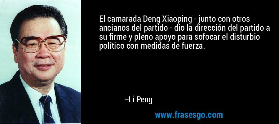 El camarada Deng Xiaoping - junto con otros ancianos del partido - dio la dirección del partido a su firme y pleno apoyo para sofocar el disturbio político con medidas de fuerza. – Li Peng