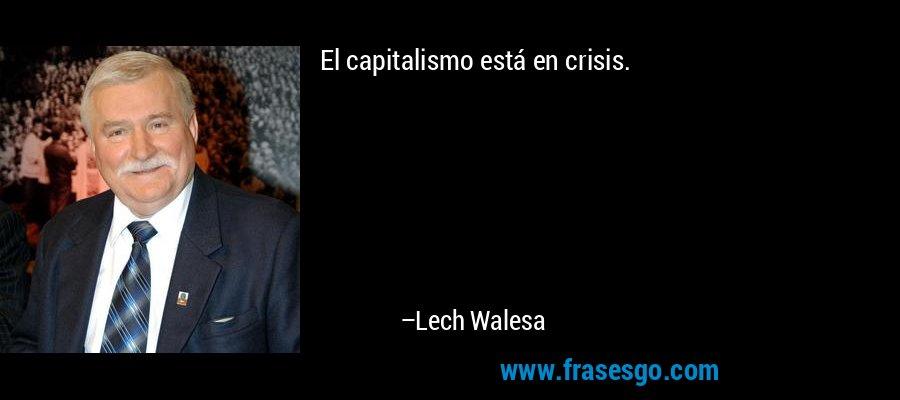 El capitalismo está en crisis. – Lech Walesa